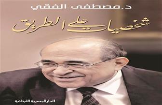 """""""شخصيات على الطريق"""".. سيرة إنسانية يكتبها مصطفى الفقي"""