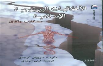 """""""الأخلاقيات البيولوجية الإسلامية.. مشكلات وآفاق"""" كتاب جديد من المركز القومي للترجمة"""