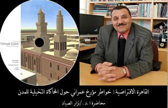 """المؤرخ العمراني """"نزار الصياد"""" يحاضر عن """"القاهرة الافتراضية"""" والمحاكاة التخيلية للمدن"""