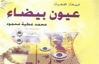 """رشا غانم تكتب: شعريةُ تشكيل القص في """"عيون بيضاء"""" للكاتب محمد عطية"""