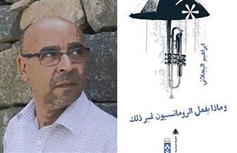 """إبراهيم البجلاتي يناقش """"ماذا يفعل الرومانسيون غير ذلك"""".. الثلاثاء"""