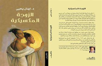 """11 سبتمبر.. مناقشة رواية """"الزوجة المكسيكية"""" لإيمان يحيى بمكتبة مصر الجديدة"""