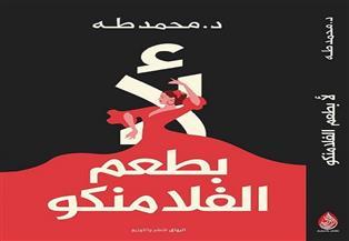 """الدكتور محمد طه يوقع كتابه الجديد """"لأ.. بطعم الفلامنكو"""".. الخميس"""