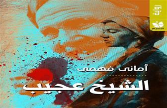 """مناقشة رواية """"الشيخ عجيب"""" لأماني فهمي بنادى أدب المعادى.. السبت"""