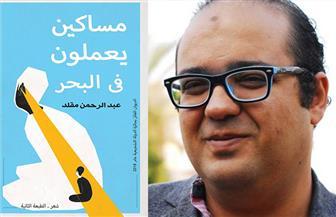 """بعد فوزه بجائزة الدولة التشجيعية.. صدور الطبعة الثانية لـ""""مساكين يعملون في البحر"""" لعبد الرحمن مقلد"""