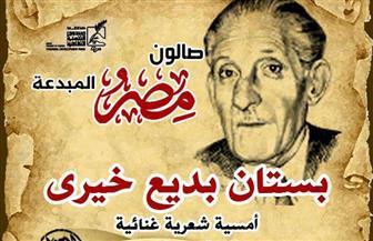 من بستان بديع خيري.. أمسية غنائية وشهادات للخبراء بمركز الإبداع بالأوبرا.. الأربعاء