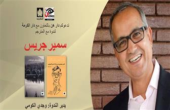 """لقاء مفتوح مع المترجم سمير جريس في دار """"هن"""".. الجمعة"""