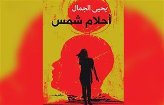 """مناقشة  رواية """"أحلام شمس"""" ليحيى الجمال في جمعية الجيزويت.. الأربعاء"""