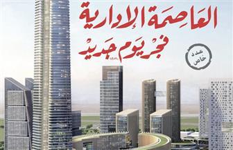 """""""الأهرام العربي"""" تصدر عددا وثائقيا عن العاصمة الإدارية الجديدة.. وتفاصيل تنشر لأول مرة"""