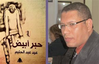 """عيد عبد الحليم عن ديوانه الجديد """"حبر أبيض"""": حوار مع ذاتي والعالم"""