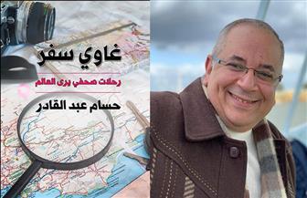"""حسام عبد القادر عن كتابه """"غاوي سفر"""": العالم لا يتمحور حولنا فقط"""