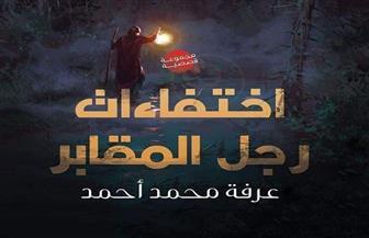 """""""اختفاءات رجل المقابر"""" جديد عرفة محمد أحمد بـ """"دار لمحة"""""""