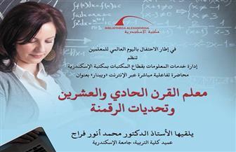 «معلم القرن الحادي والعشرين وتحديات الرقمنة» في مكتبة الإسكندرية