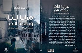 كريم الصياد: «مرايا الأنا نافذة الآخر» يتناول الدراسة النقدية للفكر العربي المعاصر