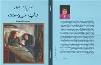 """مناقشة المجموعة القصصية """"باب مروحة"""" لأماني الشرقاوي بورشة الزيتون.. غدا"""
