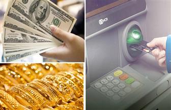 النشرة الاقتصادية: استقرار الدولار وارتفاع سعر الذهب وزيادة حدود السحب للأفراد من ماكينات الصراف الآلي