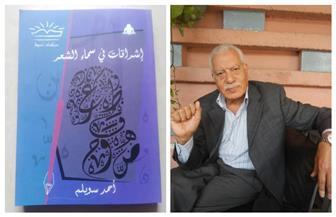 """أحمد سويلم عن كتابه """"إشراقات فى سماء الشعر"""": دراسات لأعمال شعرية يجمع بينها الأصالة   صور"""