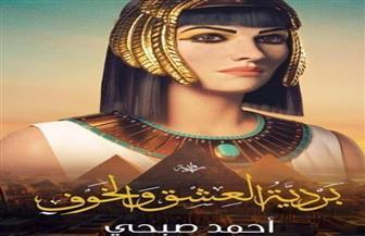 «شهرزاد» تصدر رواية «بردية العشق والخوف» لأحمد صبحي
