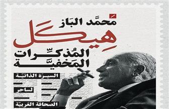 """""""هيكل .. المذكرات المخفية"""" كتاب جديد عن الأستاذ للكاتب محمد الباز"""