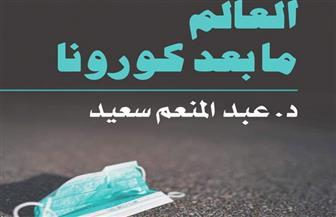 """""""العالم مابعد كورونا"""".. كتاب جديد للدكتور عبدالمنعم سعيد"""
