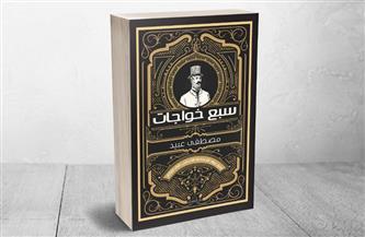 """""""سبع خواجات"""" كتاب جديد لمصطفى عبيد.. يعيد اكتشاف رواد الصناعة الأجانب"""