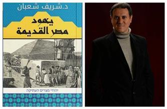 """شريف شعبان:""""يهود مصر القديمة"""" يتناول حياة اليهود في مصر وعلاقتهم بالتاريخ"""