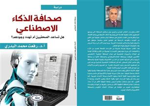 «صحافة الذكاء الاصطناعى.. هل تساعد الصحفيين أم تهدد وجودهم»..في كتاب جديد