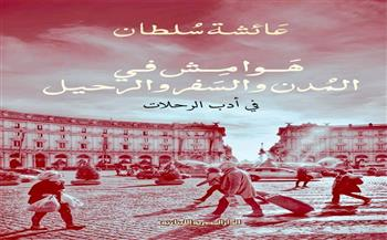 """""""هوامش في المدن والسفر والرحيل"""".. كتاب جديد في أدب الرحلات لعائشة سلطان"""